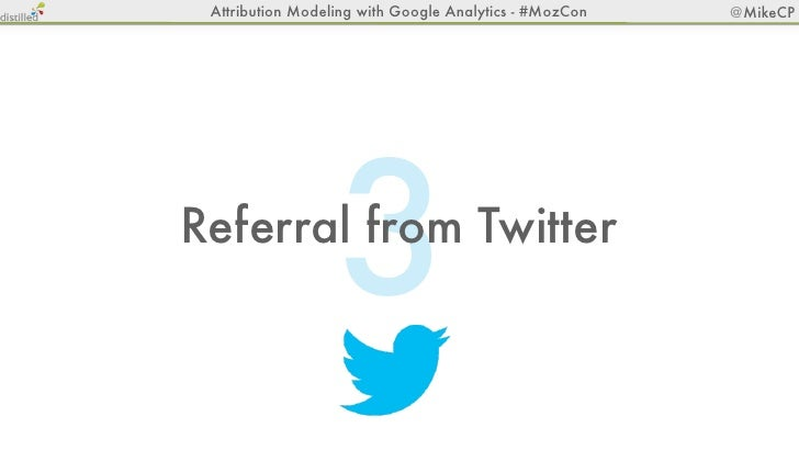 Attribution Modeling with Google Analytics - #MozCon   @MikeCP                  3Referral from Twitter