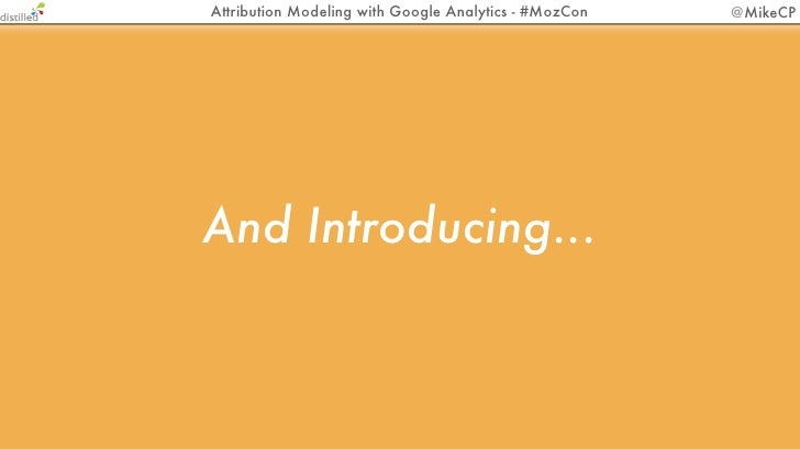 Attribution Modeling with Google Analytics - #MozCon   @MikeCPAnd Introducing...