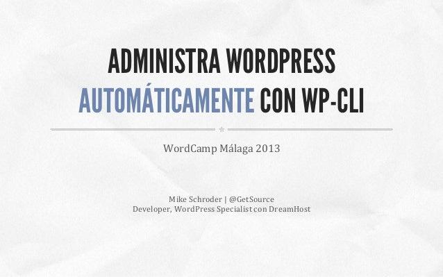ADMINISTRA WORDPRESS AUTOMÁTICAMENTE CON WP-CLI WordCamp  Málaga  2013    Mike  Schroder  |  @GetSource   De...