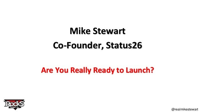 @realmikestewart Mike Stewart Co-Founder, Status26 Are You Really Ready to Launch?