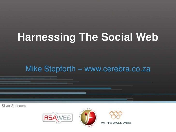 Harnessing The Social Web                Mike Stopforth – www.cerebra.co.za    Silver Sponsors