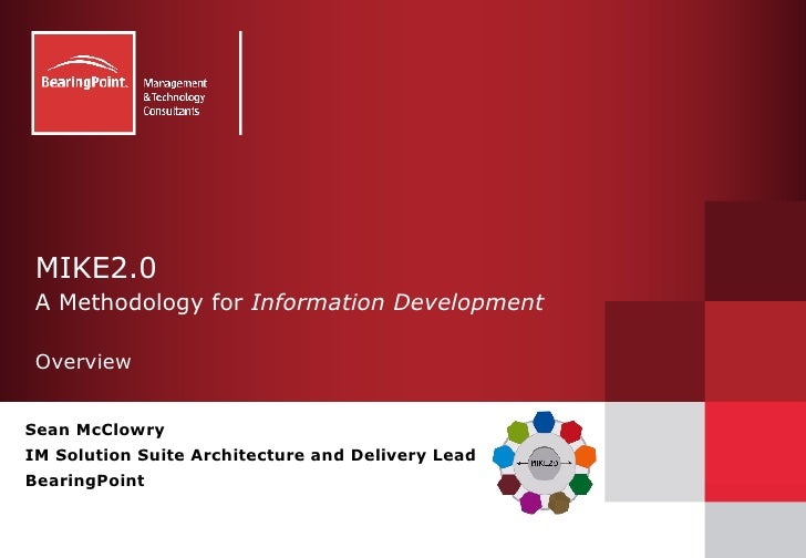 MIKE2.0  A Methodology for  Information Development Overview Sean McClowry IM Solution Suite Architecture and Delivery Lea...