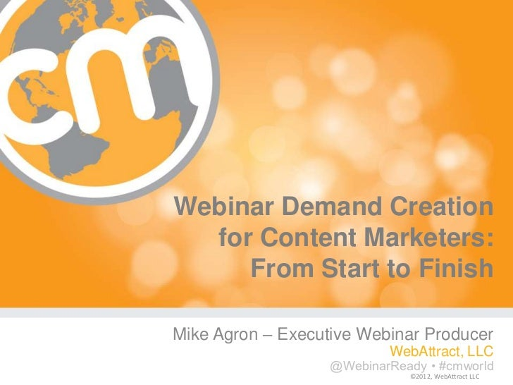 Webinar Demand Creation  for Content Marketers:     From Start to FinishMike Agron – Executive Webinar Producer           ...