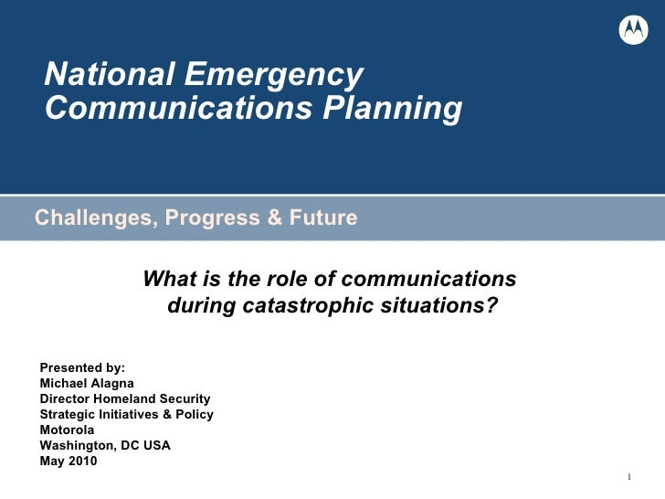 National Emergency  Communications Planning Challenges, Progress & Future What is the role of communications  during catas...