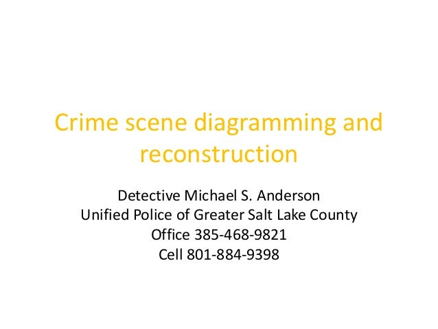 Crime scene diagramming and  reconstruction  Detective Michael S. Anderson  Unified Police of Greater Salt Lake County  Of...