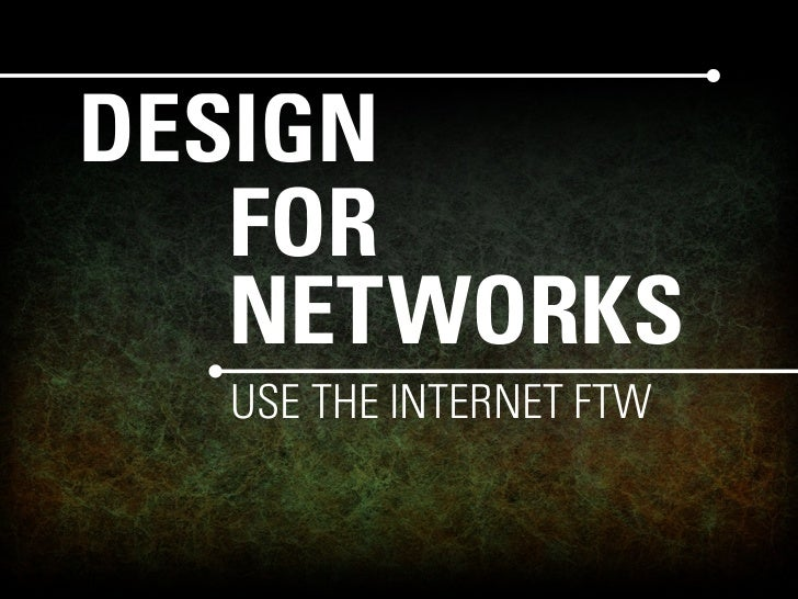 DESIGN    FOR    NETWORKS   USE THE INTERNET FTW