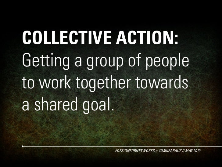 COLLECTIVE ACTION: Getting a group of people to work together towards a shared goal.               #DESIGNFORNETWORKS // @...
