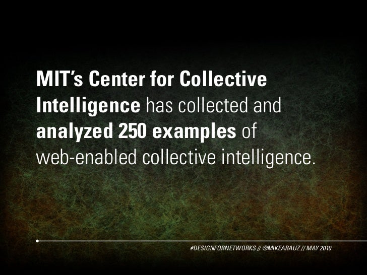 MIT's Center for Collective Intelligence has collected and analyzed 250 examples of web-enabled collective intelligence.  ...
