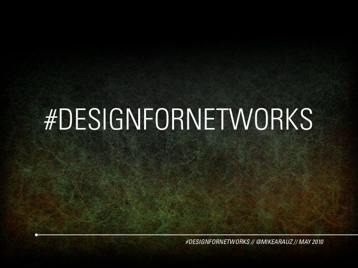 #DESIGNFORNETWORKS            #DESIGNFORNETWORKS // @MIKEARAUZ // MAY 2010