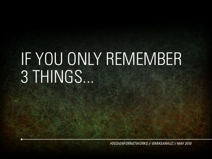 IF YOU ONLY REMEMBER 3 THINGS...              #DESIGNFORNETWORKS // @MIKEARAUZ // MAY 2010