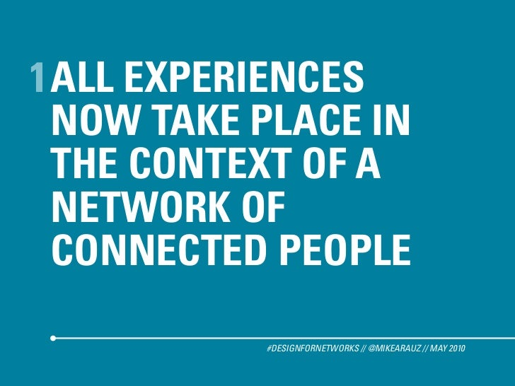 1 ALL EXPERIENCES   NOW TAKE PLACE IN   THE CONTEXT OF A   NETWORK OF   CONNECTED PEOPLE             #DESIGNFORNETWORKS //...
