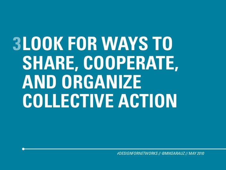 3 LOOK FOR WAYS TO   SHARE, COOPERATE,   AND ORGANIZE   COLLECTIVE ACTION             #DESIGNFORNETWORKS // @MIKEARAUZ // ...