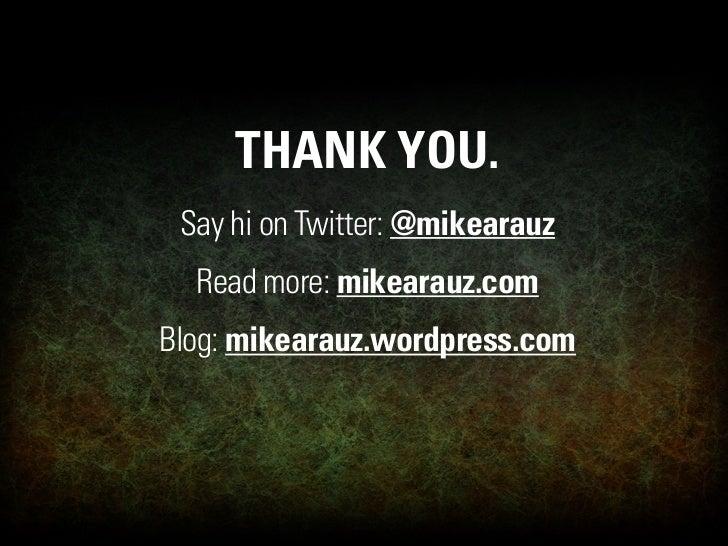 THANK YOU.  Say hi on Twitter: @mikearauz   Read more: mikearauz.com Blog: mikearauz.wordpress.com