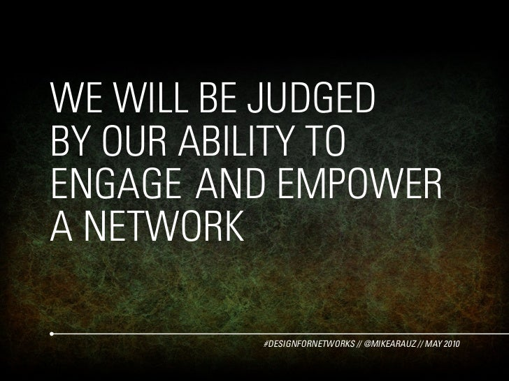 WE WILL BE JUDGED BY OUR ABILITY TO ENGAGE AND EMPOWER A NETWORK           #DESIGNFORNETWORKS // @MIKEARAUZ // MAY 2010