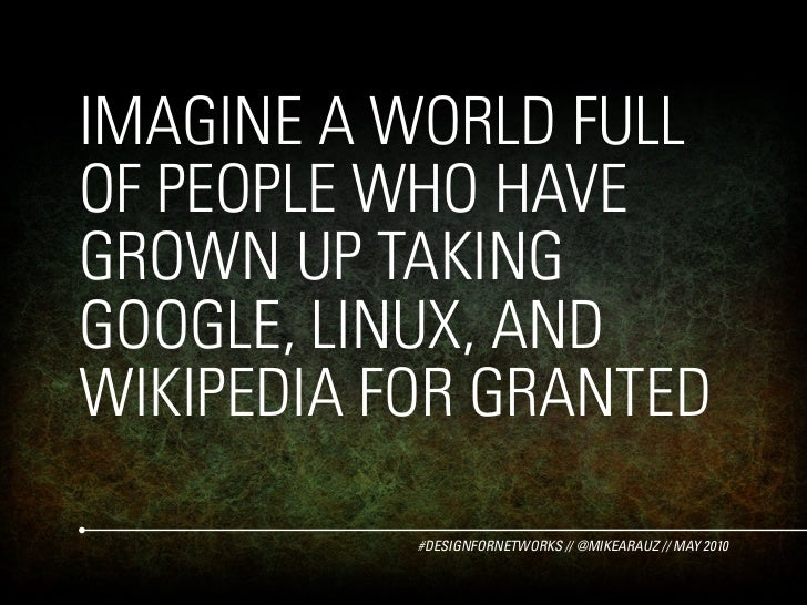 IMAGINE A WORLD FULL OF PEOPLE WHO HAVE GROWN UP TAKING GOOGLE, LINUX, AND WIKIPEDIA FOR GRANTED             #DESIGNFORNET...