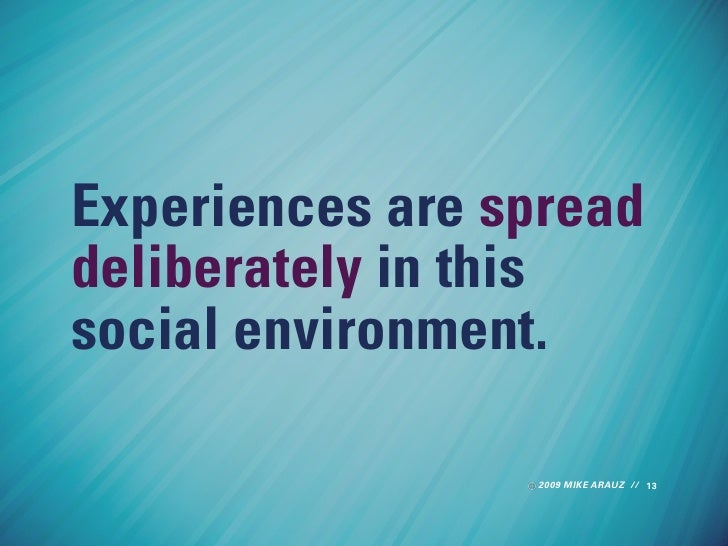 Experiences are spread deliberately in this social environment.                   2009 MIKE ARAUZ // 13
