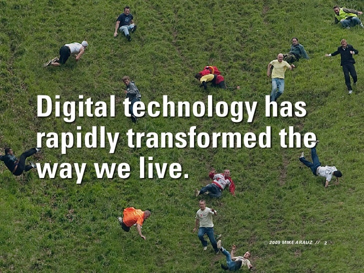 Digital technology has rapidly transformed the way we live.                     2009 MIKE ARAUZ // 2
