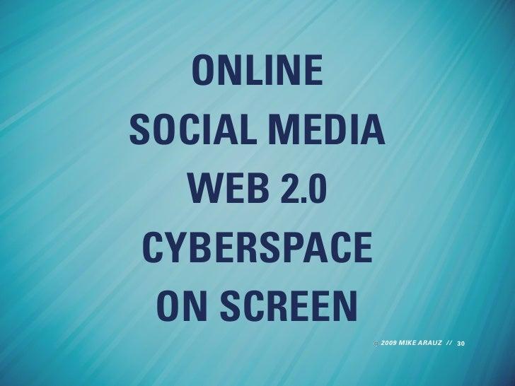 ONLINE SOCIAL MEDIA    WEB 2.0  CYBERSPACE   ON SCREEN            2009 MIKE ARAUZ // 30