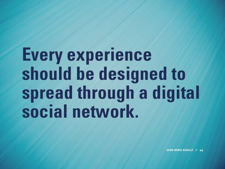 Every experience should be designed to spread through a digital social network.                    2009 MIKE ARAUZ // 44