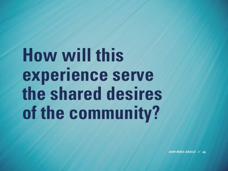 How will this experience serve the shared desires of the community?                      2009 MIKE ARAUZ // 46