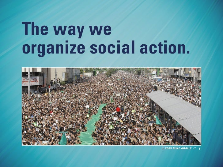 The way we organize social action.                        2009 MIKE ARAUZ // 5
