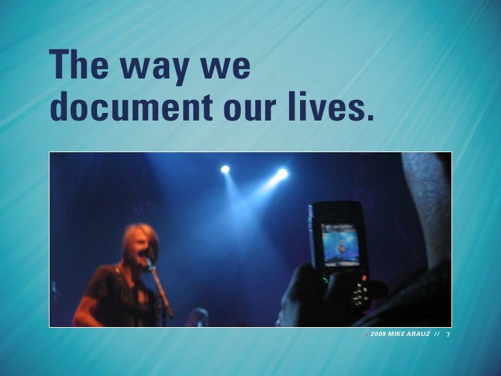 The way we document our lives.                       2009 MIKE ARAUZ // 7