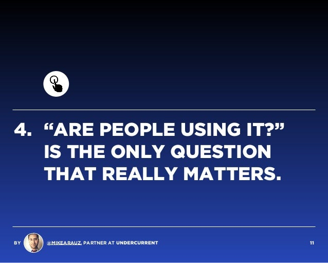"""4. """"ARE PEOPLE USING IT?""""  IS THE ONLY QUESTION THAT REALLY MATTERS. BY @MIKEARAUZ, PARTNER AT 11"""
