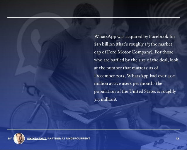 WhatsApp was acquired by Facebook for $19 billion (that's roughly 1/3 the market cap of Ford Motor Company). For those who...