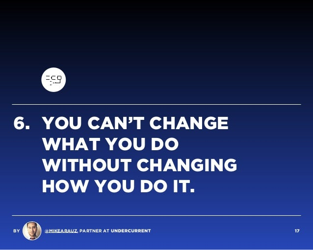 6. YOU CAN'T CHANGE  WHAT YOU DO  WITHOUT CHANGING  HOW YOU DO IT. BY @MIKEARAUZ, PARTNER AT 17