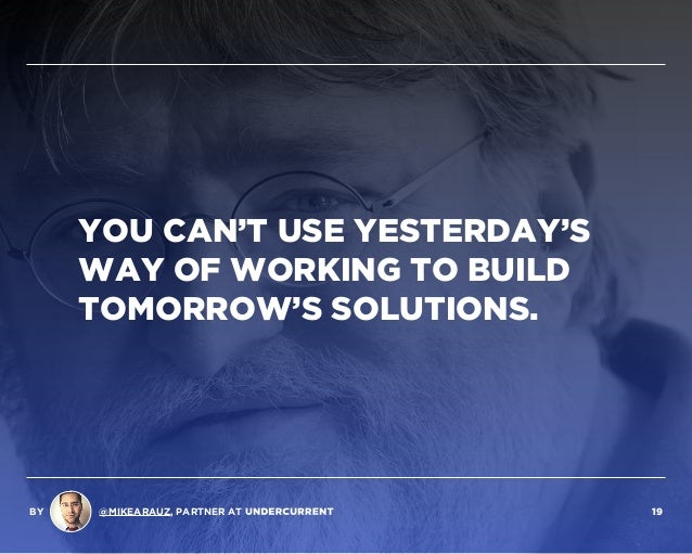 YOU CAN'T USE YESTERDAY'S WAY OF WORKING TO BUILD TOMORROW'S SOLUTIONS. BY @MIKEARAUZ, PARTNER AT 19