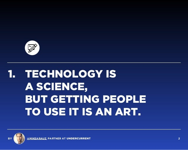 1. TECHNOLOGY IS  A SCIENCE,  BUT GETTING PEOPLE  TO USE IT IS AN ART. BY @MIKEARAUZ, PARTNER AT 2