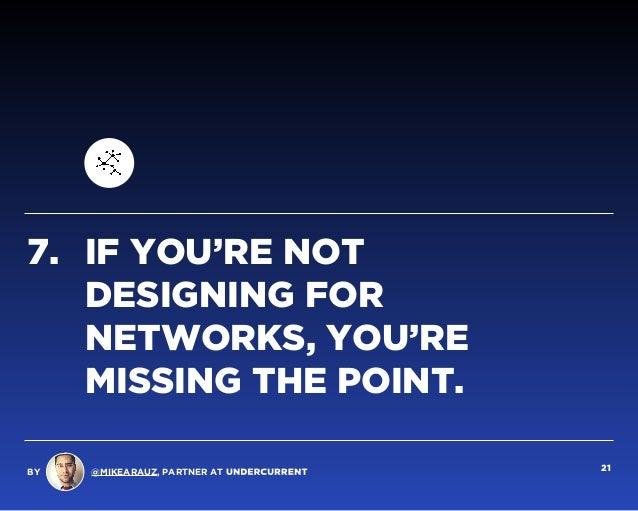 7. IF YOU'RE NOT DESIGNING FOR NETWORKS, YOU'RE MISSING THE POINT. BY @MIKEARAUZ, PARTNER AT 21