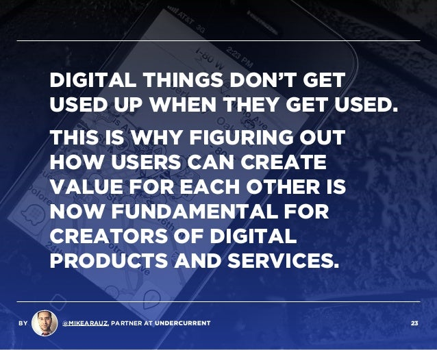 DIGITAL THINGS DON'T GET USED UP WHEN THEY GET USED. THIS IS WHY FIGURING OUT HOW USERS CAN CREATE VALUE FOR EACH OTHER IS...