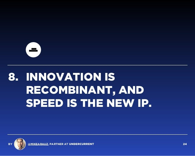 8. INNOVATION IS RECOMBINANT, AND SPEED IS THE NEW IP. BY @MIKEARAUZ, PARTNER AT 24