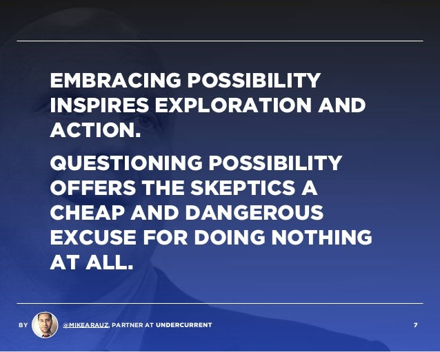 EMBRACING POSSIBILITY INSPIRES EXPLORATION AND ACTION. QUESTIONING POSSIBILITY OFFERS THE SKEPTICS A CHEAP AND DANGEROUS E...