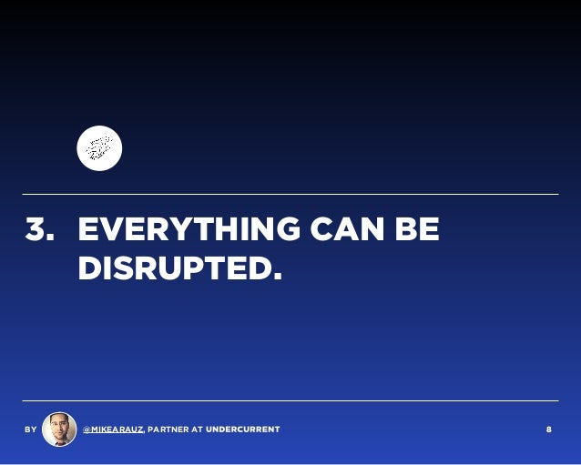 3. EVERYTHING CAN BE DISRUPTED. BY @MIKEARAUZ, PARTNER AT 8