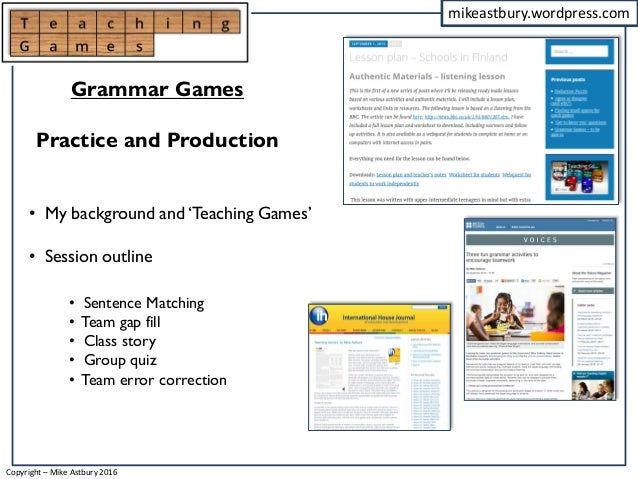 mikeastbury.wordpress.com • My background and 'Teaching Games' • Session outline Grammar Games Practice and Production • S...
