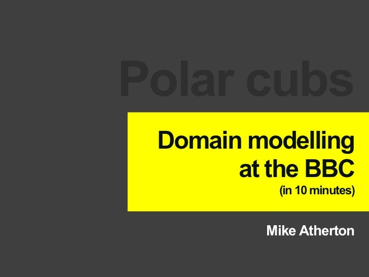 Polar cubs Domain modelling       at the BBC          (in 10 minutes)         Mike Atherton
