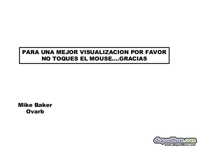 PARA UNA MEJOR VISUALIZACION POR FAVOR      NO TOQUES EL MOUSE….GRACIASMike Baker  Ovarb