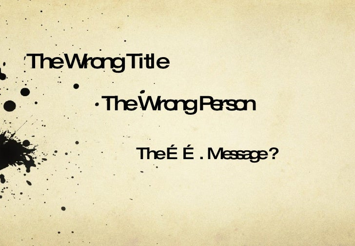 The Wrong Title The ……. Message ? The Wrong Person