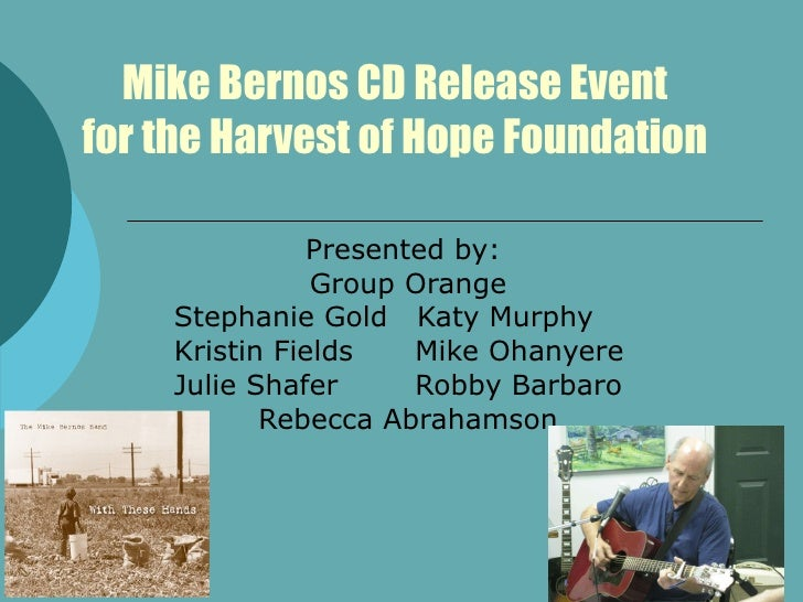 Mike Bernos CD Release Event for the Harvest of Hope Foundation Presented by:  Group Orange Stephanie Gold  Katy Murphy Kr...