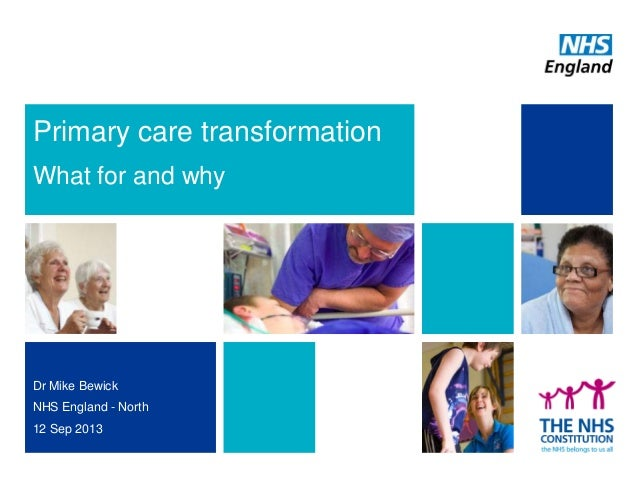 Primary care transformation What for and why Dr Mike Bewick NHS England - North 12 Sep 2013