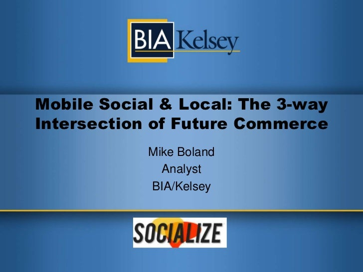 Mobile Social & Local: The 3-way Intersection of Future Commerce<br />Mike Boland<br />Analyst<br />BIA/Kelsey<br />