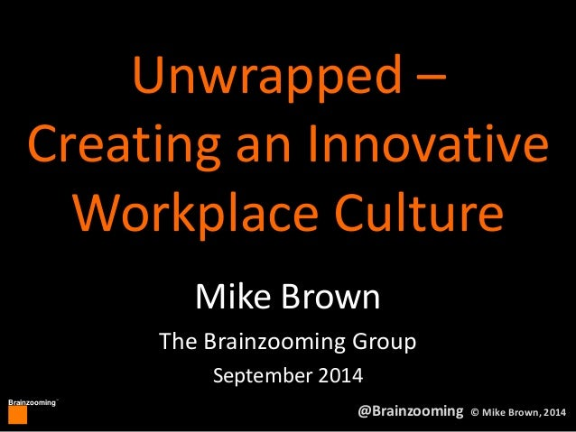 Creating an Innovative  Workplace Culture  Brainzooming™  Unwrapped –  Mike Brown  The Brainzooming Group  September 2014 ...