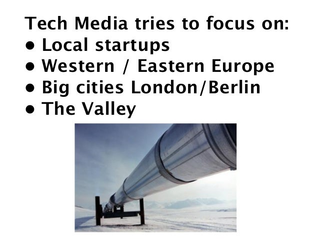 Tech Media tries to focus on: • Local startups •Western / Eastern Europe •Big cities London/Berlin •The Valley