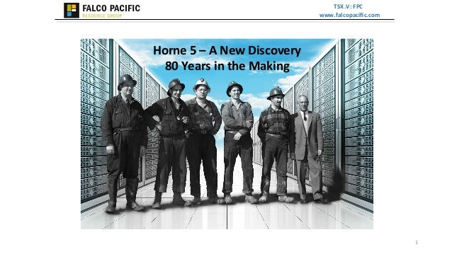 TSX.V:  FPC   www.falcopacific.com      Horne  5  –  A  New  Discovery     80  Years  in  the ...