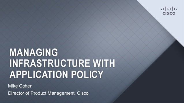 MANAGING INFRASTRUCTURE WITH APPLICATION POLICY Mike Cohen Director of Product Management, Cisco 1