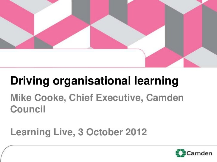Driving organisational learningMike Cooke, Chief Executive, CamdenCouncilLearning Live, 3 October 2012