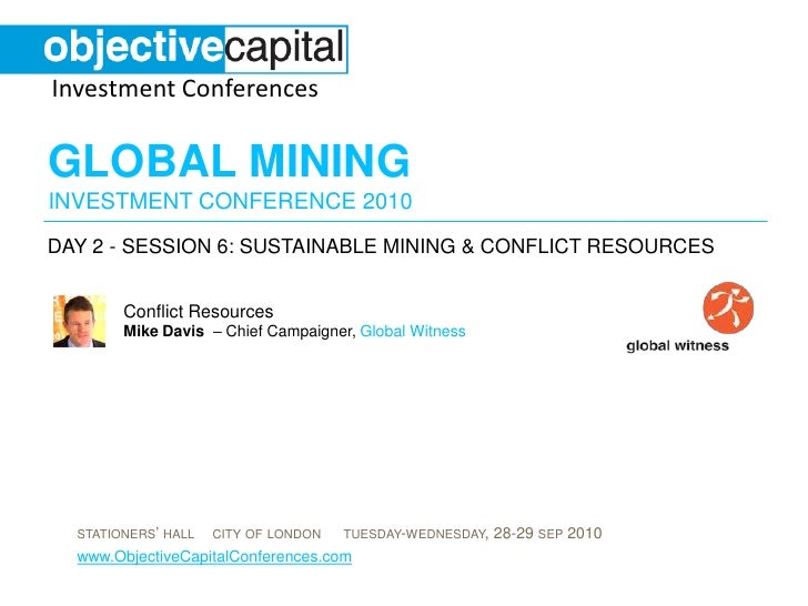 day 2 - session 6: Sustainable Mining & conflict resources<br />Conflict Resources Mike Davis  – Chief Campaigner, Global ...