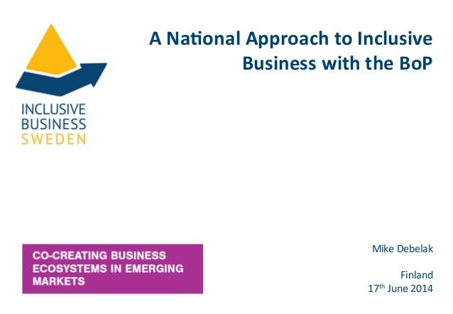 A  Na%onal  Approach  to  Inclusive   Business  with  the  BoP   Mike  Debelak      Finland   17...